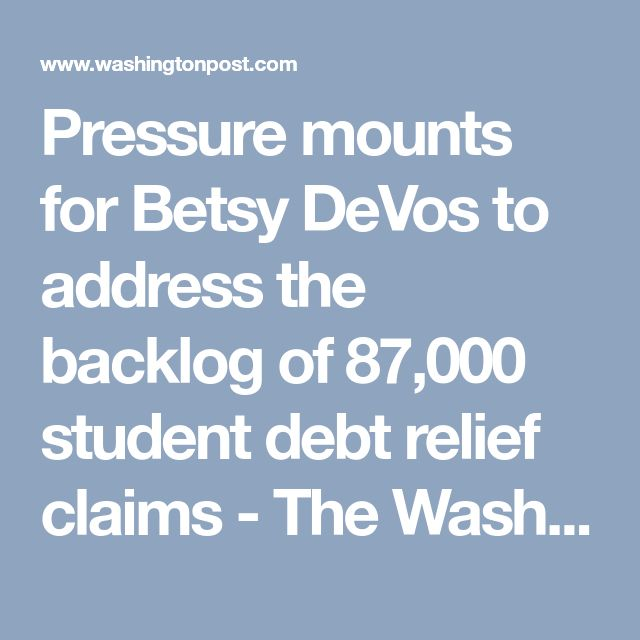 Pressure mounts for Betsy DeVos to address the backlog of 87,000 student debt relief claims - The Washington Post