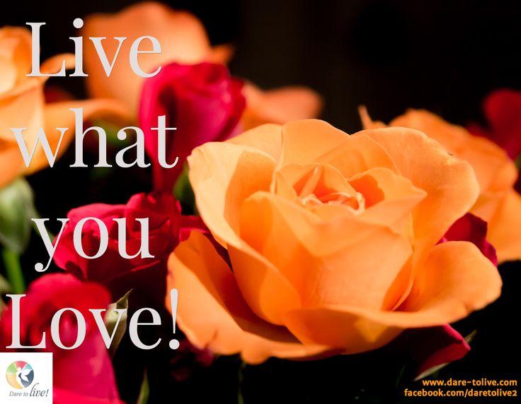 Live  what  you  Love! / www.dare-tolive.com facebook.com/daretolive2