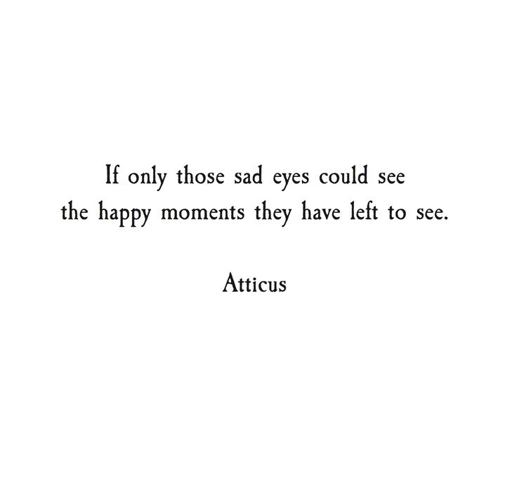 If only those sad eyes could see the happy moments they have left to see