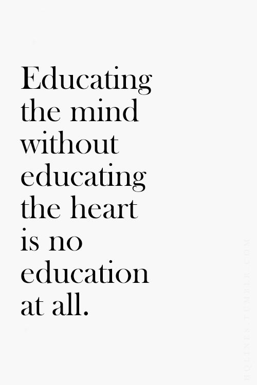 Educating the heart without educating the mind is no education at all