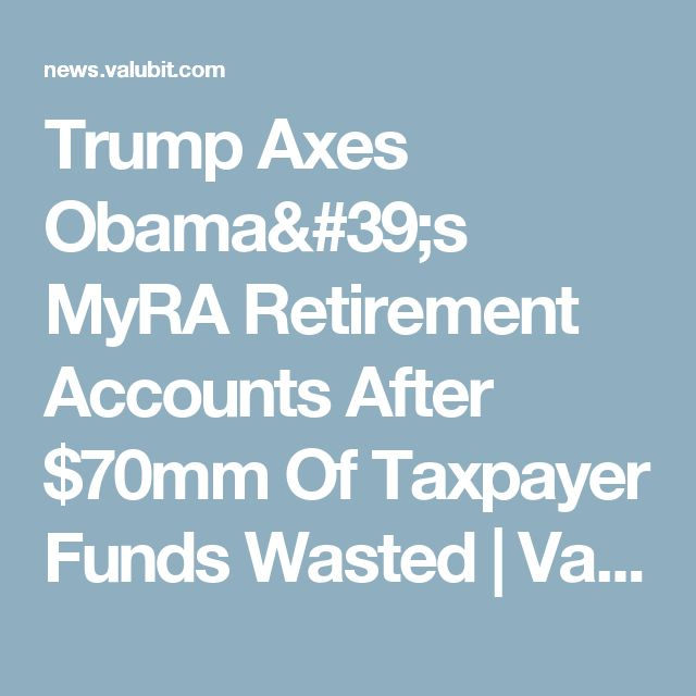 Trump Axes Obama's MyRA Retirement Accounts After $70mm Of Taxpayer Funds Wasted | ValuBit News