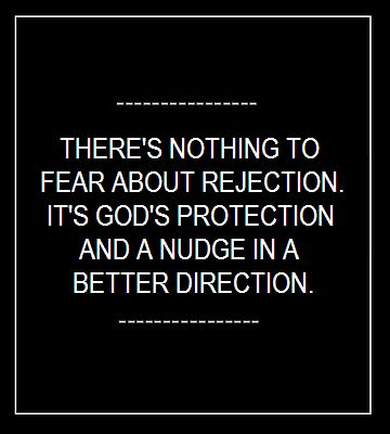 .There's nothing to fear about rejection.  It's God's protection and a nudge in a better direction.