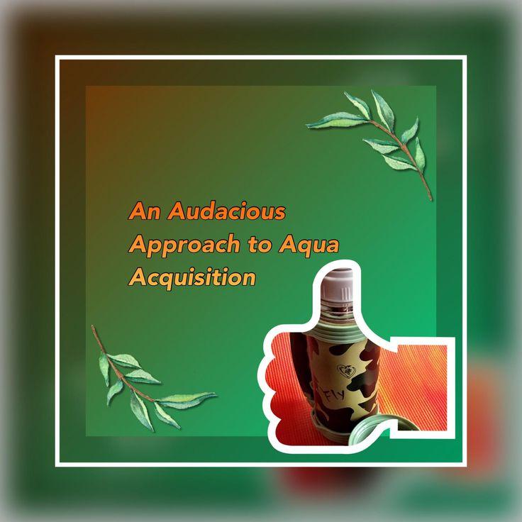 An Audacious Approach to Aqua Acquisition