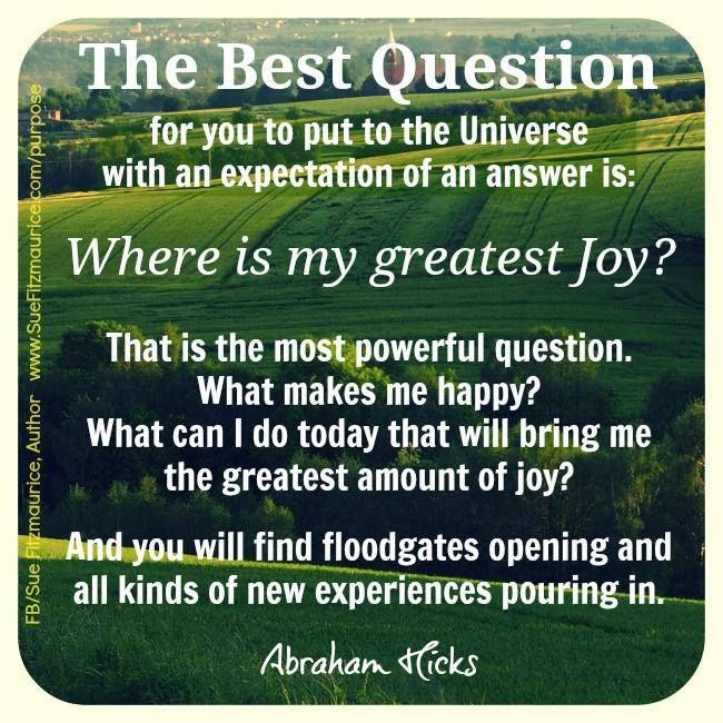 The best question for you to put to the Universe with an expectation of an answer is: Where is my greatest joy? That is the most powerful question. What makes me happy? What can I do today that will being me the greatest amount of joy? And you will find floodgates opening and all kinds of new experiences pouring in. -Abraham