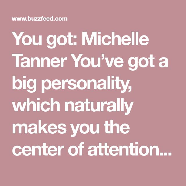 You got: Michelle Tanner You've got a big personality, which naturally makes you the center of attention. (And that's the way you like it.)