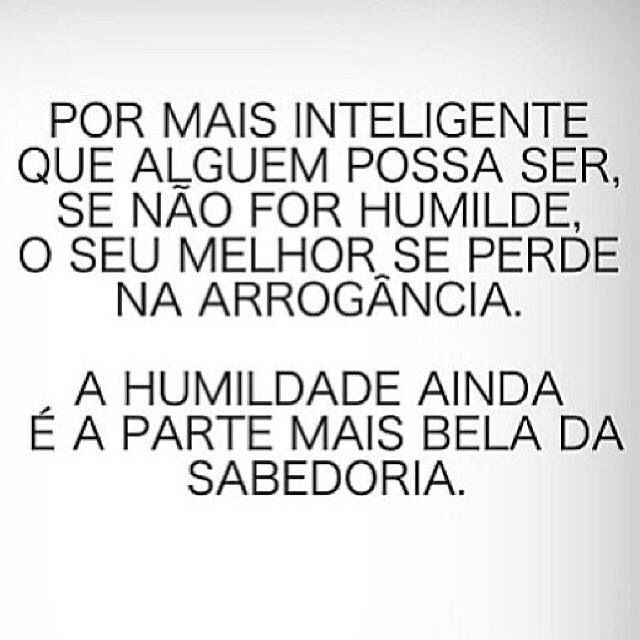 #portugues As Inteligent as one might be, If one is not also Humble, Ones Best is lost in Arrogance. Humility is still the most beautiful part of Wisdom.