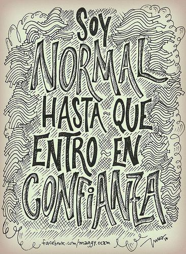 Soy normal hasta que entro en confianza. Por INUS DG by soyinusdg, via Flickr