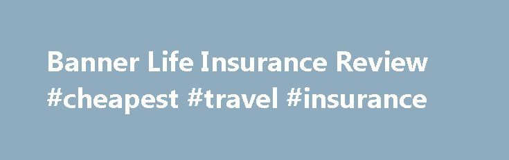 Banner Life Insurance Review #cheapest #travel #insurance http://nef2.com/banner-life-insurance-review-cheapest-travel-insurance/  #banner life insurance # Who is Banner Life Insurance? Banner Life was founded in 1949 and was originally called Government Employees Life Insurance Company (GELICO) which was actually part of the same company as GEICO. Legal General Group bought GELICO in 1981 and changed the name to Banner Life. Banner is headquartered in Maryland and...