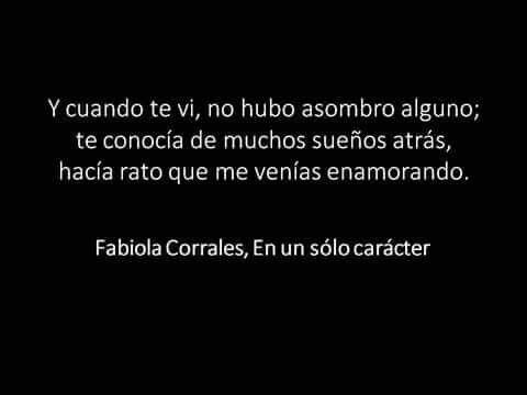 Y cuando te vi, no hubo asombre alguno; te reconocí de muchos sueños atrás, hacia rato que me venias enamorando. Fabiola Corrales
