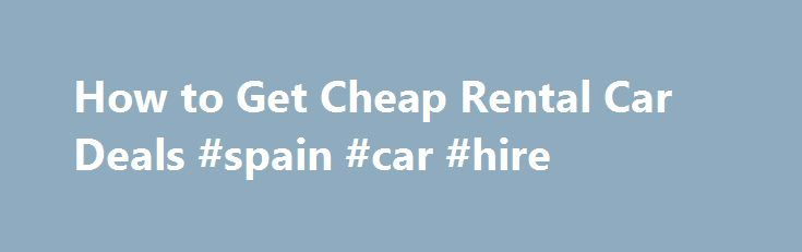 How to Get Cheap Rental Car Deals #spain #car #hire http://cars.nef2.com/how-to-get-cheap-rental-car-deals-spain-car-hire/  #rental cars # Related Articles If you were able to book cheap airfare for a week-long trip, you do not want to end up with an expensive rental car. And this can easily happen without doing some research and searching out the best deals. Fortunately, there are some ways that you can secure a cheap rental car deal. Sometimes, the best cheap rental car deals are only…