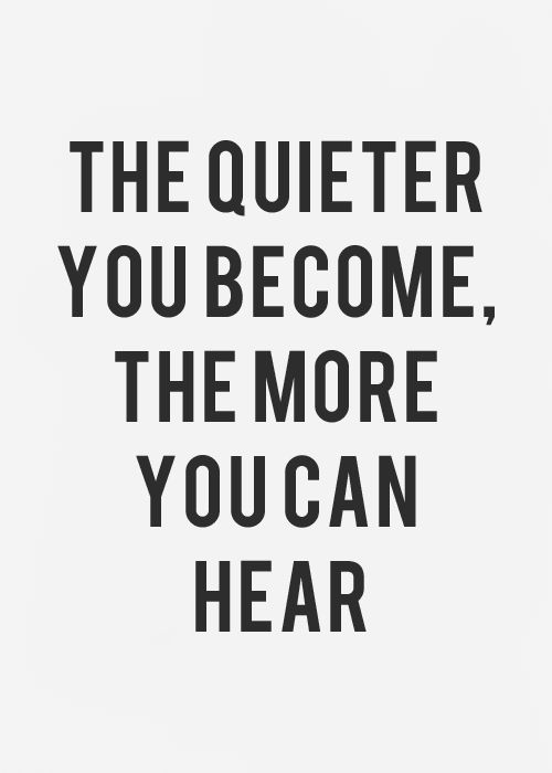 The quieter we become, the more we can hear. Dont let it scare you!