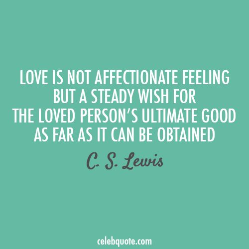 """Love is not affectionate feeling but a steady wish for the loved person's ultimate good as far as it can be obtained."" - C.S. Lewis #lovequotes: Affectionate Feeling, Definition, Truth, True Love, Cslewis, Thought, So True, Cs Lewis Quotes, C S Lewis"