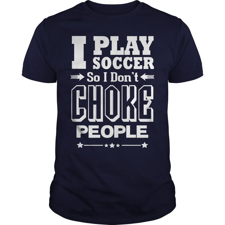 I PLAY SOCCER SO I DON'T CHOKE PEOPLE t shirts and hoodies