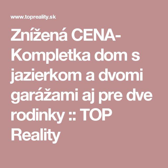 Znížená CENA- Kompletka dom s jazierkom a dvomi garážami aj pre dve rodinky :: TOP Reality