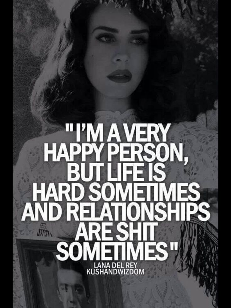 I'm a very happy person, but life is hard sometimes and relationships are shit sometimes. - Lana Del Rey