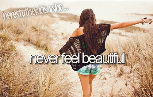 "Here's to the kids who never feel beautiful ... I never feel ""beautiful "" but I feel close to it at times..."