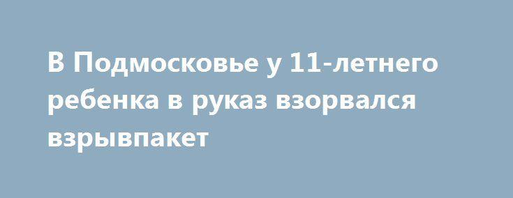 В Подмосковье у 11-летнего ребенка в руказ взорвался взрывпакет http://oane.ws/2017/07/04/v-podmoskove-u-11-letnego-rebenka-v-rukaz-vzorvalsya-vzryvpaket.html  Вчера вечером около подъезда одного из многоквартирных домов по улице Полевой в Подмосковном городе Фрязино произошел страшный инцидент. В руках у 11-летнего мальчика разорвался самодельный взрывпакет.