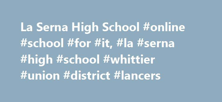 La Serna High School #online #school #for #it, #la #serna #high #school #whittier #union #district #lancers http://england.remmont.com/la-serna-high-school-online-school-for-it-la-serna-high-school-whittier-union-district-lancers/  # Upcoming Events Today Sunday Monday Tuesday Wednesday June 8, 2017 Site Shortcuts School Updates Athletic Fields Project La Serna High School s athletic fields will undergo extensive renovations and upgrades, providing high-quality playing fields to serve a…