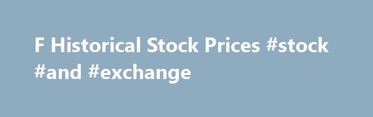 """F Historical Stock Prices #stock #and #exchange http://stock.remmont.com/f-historical-stock-prices-stock-and-exchange/  medianet_width = """"300"""";   medianet_height = """"600"""";   medianet_crid = """"926360737"""";   medianet_versionId = """"111299"""";   (function() {       var isSSL = 'https:' == document.location.protocol;       var mnSrc = (isSSL ? 'https:' : 'http:') + '//contextual.media.net/nmedianet.js?cid=8CUFDP85S' + (isSSL ? '&https=1' : '');       document.write('');   })();About Ford MotorFord…"""