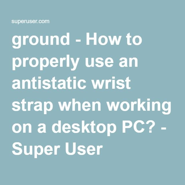ground - How to properly use an antistatic wrist strap when working on a desktop PC? - Super User