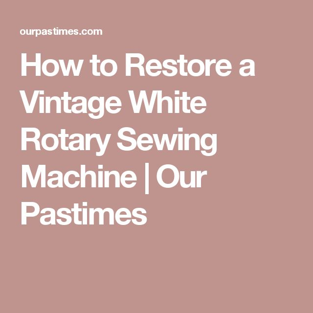 How to Restore a Vintage White Rotary Sewing Machine | Our Pastimes