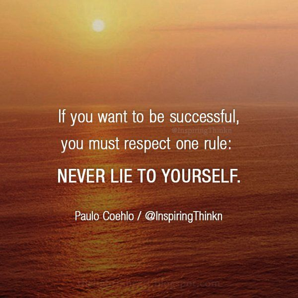 If you want to be successful, never lie to yourself.