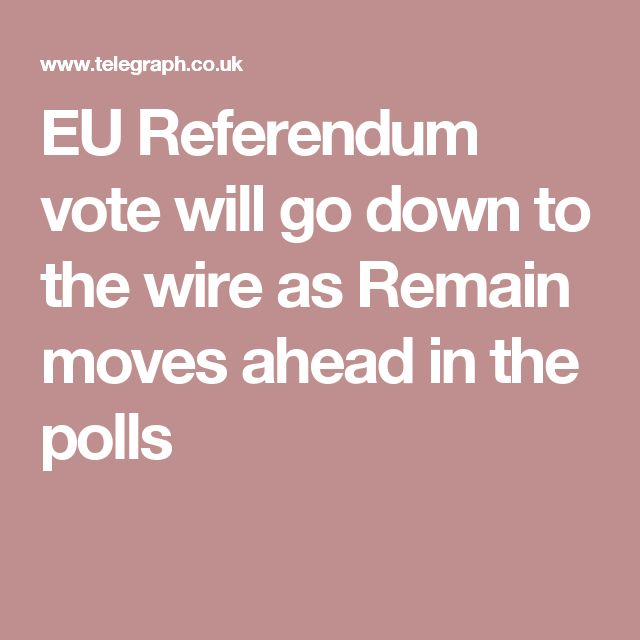 EU Referendum vote will go down to the wire as Remain moves ahead in the polls