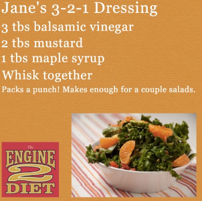 Jane's 3-2-1 Dressing from The Engine 2 Diet, by Rip Esselstyn  Ingredients:  • 3 T balsamic vinegar  • 2 T mustard*  • 1 T maple syrup or try Agave nectar for a change  *You can use prepared mustard or stone ground mustard and 1 Tablespoon of lemon...