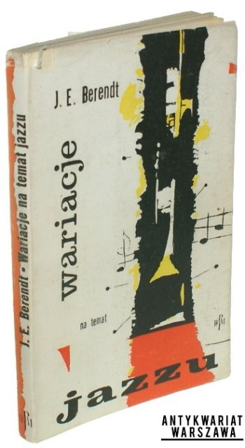 Berendt Joachim Ernst Wariacje na temat jazzu. Eseje Kraków 1961, Wyd. Polskie Wydawnictwo Muzyczne Str. 212 Oprawa broszurowa, obwoluta, 19 cm.