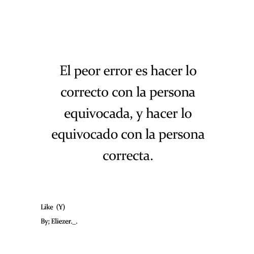 Lo peor es hacer lo correcto con la persona equivocada y hacer lo equivocado con la persona correcta.