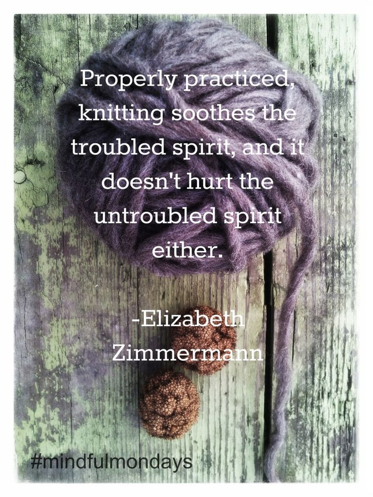 Properly practiced knitting soothes the troubled spirit and it doesn't hurt the untroubled spirit either - Elizabeth Zimmermann