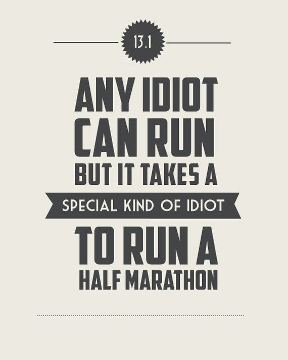 13.1 It Takes a Special Kind of Idiot... I   think I should start training for a half marathon :)