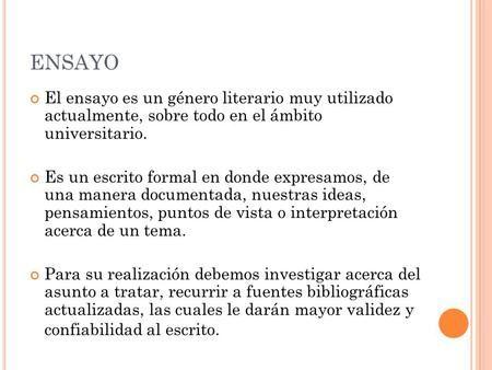 ENSAYO El ensayo es un género literario muy utilizado actualmente, sobre todo en el ámbito universitario. Es un escrito formal en donde expresamos, de.