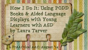 How I Do It: Using PODD books and Aided Language Displays with Young Learners with Autism Spectrum Disorder http://praacticalaac.org/praactical/how-i-do-it-with-rachael-langley-podd-in-the-classroom-quick-tips-for-teams/