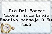 http://tecnoautos.com/wp-content/uploads/imagenes/tendencias/thumbs/dia-del-padre-paloma-fiuza-envia-emotivo-mensaje-a-su-papa.jpg Mensajes Del Dia Del Padre. Día del Padre: Paloma Fiuza envía emotivo mensaje a su papá, Enlaces, Imágenes, Videos y Tweets - http://tecnoautos.com/actualidad/mensajes-del-dia-del-padre-dia-del-padre-paloma-fiuza-envia-emotivo-mensaje-a-su-papa/