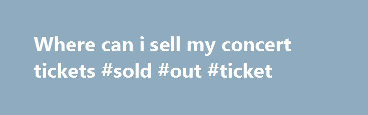 Where can i sell my concert tickets #sold #out #ticket http://tickets.nef2.com/where-can-i-sell-my-concert-tickets-sold-out-ticket/  Customer Support If you have physical tickets, Print-at-Home tickets, or mobile tickets, and they do not explicitly state Tickets are Non-transferable then someone other than yourself can use them. Please note, however, that certain events such as festivals or high-demand shows may have policies that restrict the transfer of tickets. Please be sure to check the…