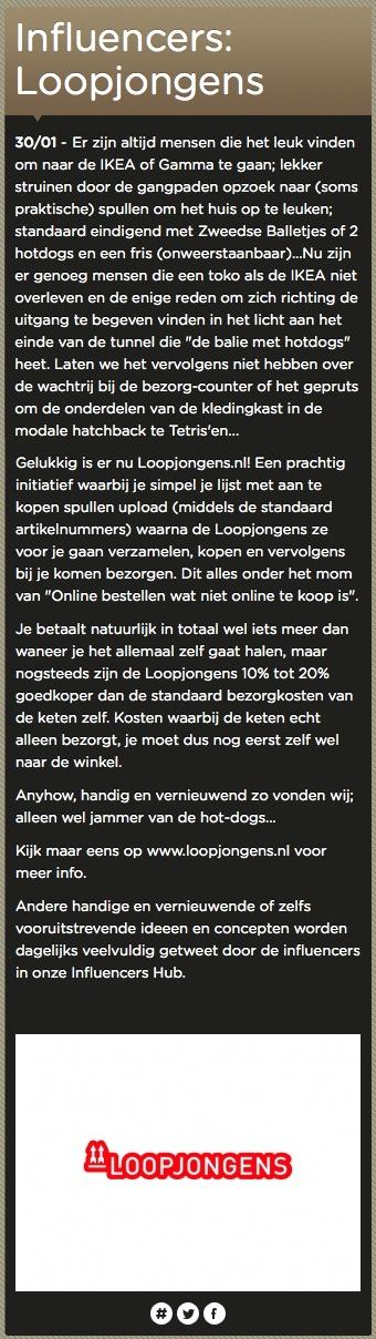 Verschenen op www.tweethubs.nl/influencers (30/01/2013).    Via Loopjongens wél online producten bestellen van IKEA. Scheelt tijd, sjokken door winkelpaden en een busje regelen.    www.loopjongens.nl | www.facebook.com/loopjongens | www.twitter.com/loopjongens | www.linkedin.com/company/loopjongens