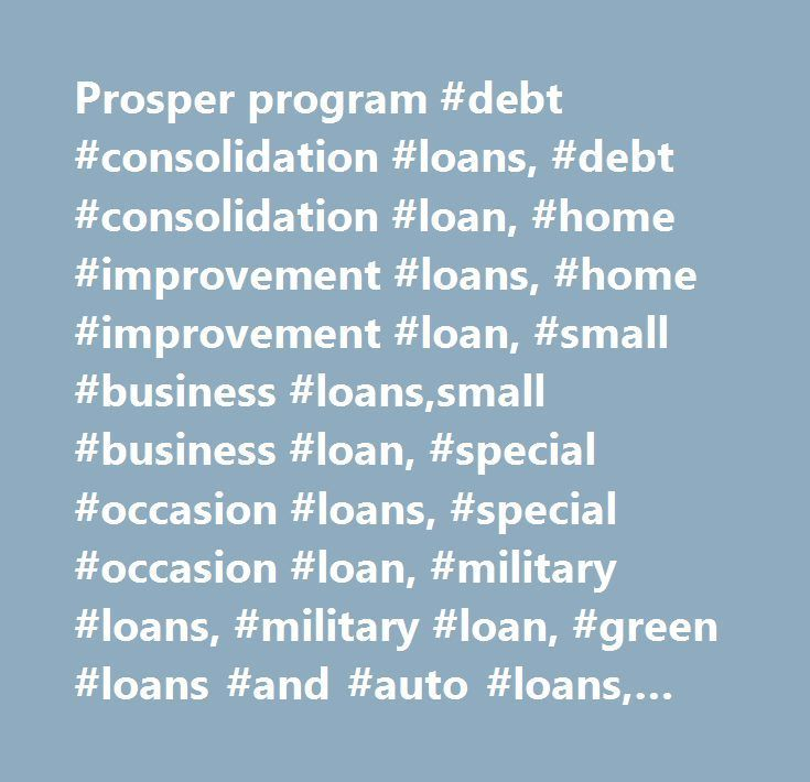 Prosper program #debt #consolidation #loans, #debt #consolidation #loan, #home #improvement #loans, #home #improvement #loan, #small #business #loans,small #business #loan, #special #occasion #loans, #special #occasion #loan, #military #loans, #military #loan, #green #loans #and #auto #loans, #green #loan, #auto #loan, #vehicle #loans, #vehicle #loan, #short #term #loans, #short #term #loan, #baby #& #adoption #loans, #baby #& #adoption #loan, #engagement #ring #financing, #healthcare…