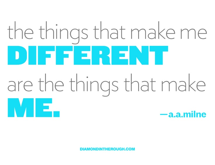 """""""The things that make me different are the things that make Me."""" - A.A.Milne"""