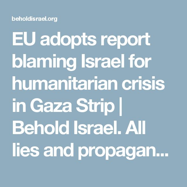 EU adopts report blaming Israel for humanitarian crisis in Gaza Strip | Behold Israel. All lies and propaganda....