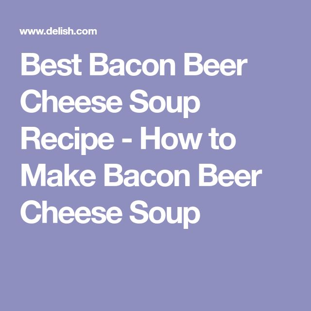 Best Bacon Beer Cheese Soup Recipe - How to Make Bacon Beer Cheese Soup