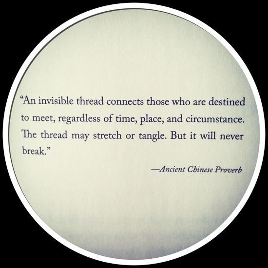 """An invisible thread connects those who are destined to meet, regardless of time, place and circumstance. The thread may stretch or tangle but it will never break"" ~Ancient Chinese Proverb"