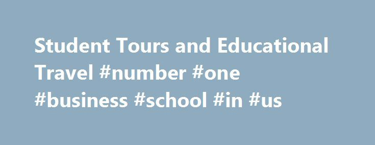 Student Tours and Educational Travel #number #one #business #school #in #us http://st-loius.remmont.com/student-tours-and-educational-travel-number-one-business-school-in-us/  # Show your students the world Your partner in global education For over 50 years, we've proudly partnered with educators like you to transform the way students look at the world—and themselves. That passion has grown our family-owned company into the world leader in international education with more than 1 million…