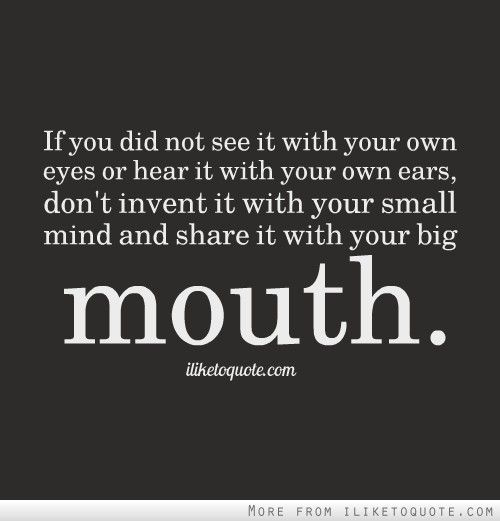 If you did not see it with your own eyes or hear it with your own ears, don't invent it with your small mind and share it with your big mouth.