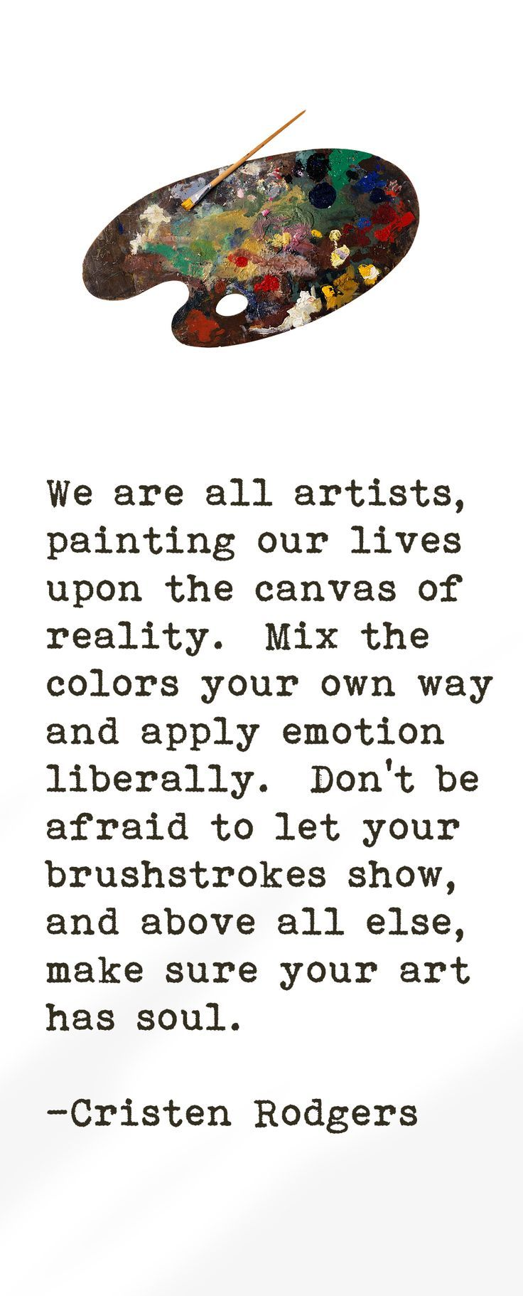 Click the Pin to get more We are all artists, painting our lives upon the canvas of reality. Mix the colors your own way and apply emotion liberally. Dont be afraid to let your brushstrokes show, and about all else, make sure your art has soul.