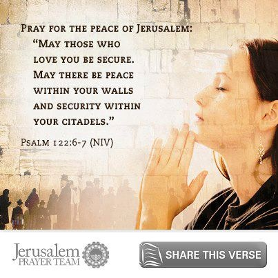 "Our verse for you today is Psalm 122:6-7    Pray for the peace of Jerusalem:  ""May those who love you be secure.  May there be peace within your walls  and security within your citadels.""    To encourage others to pray for peace in Jerusalem, LIKE and SHARE this verse, and leave your PRAYERS and COMMENTS below."