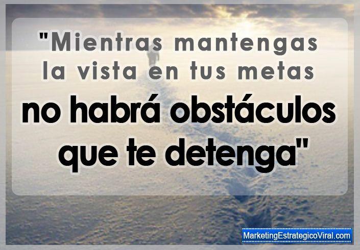 Frase de Éxito y Motivación. Mientras mantengas la vista en tus metas, no habrá obstáculo que te detenga.
