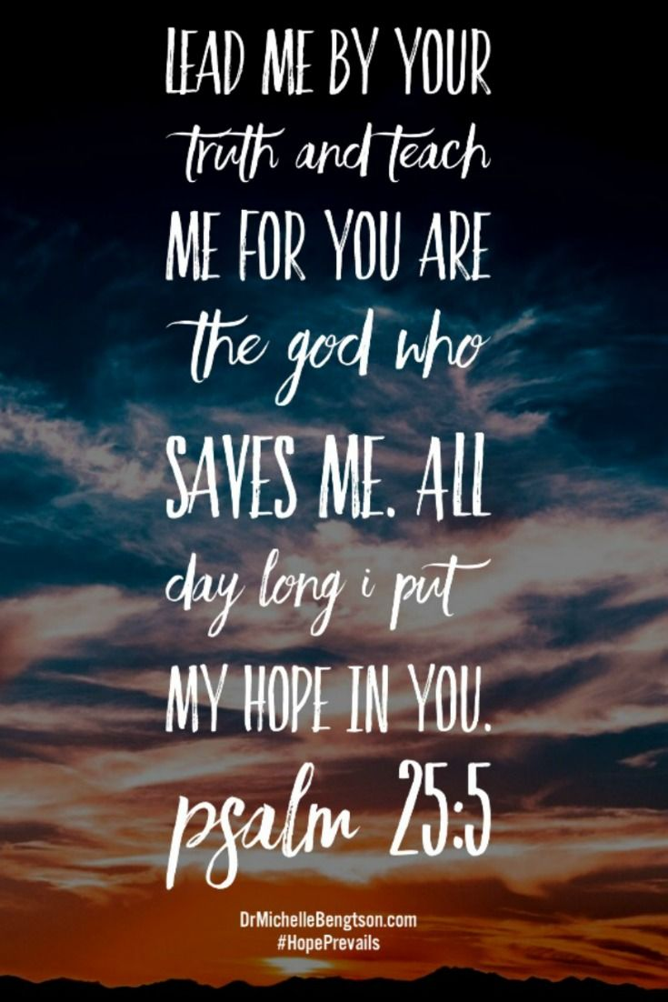 Lead me by Your truth and teach me for You are the God who saves me. All day long I put my hope in You. Psalm 25:5 Bible Verse, scripture.