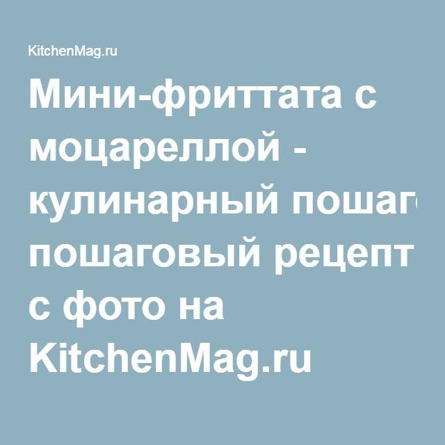 Мини-фриттата с моцареллой - кулинарный пошаговый рецепт с фото на KitchenMag.ru
