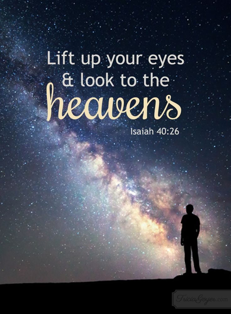 Lift up your eyes and look to the heavens. Isaiah 40:26